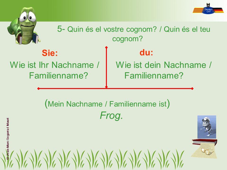 5- Quin és el vostre cognom? / Quin és el teu cognom? Wie ist Ihr Nachname / Familienname? Wie ist dein Nachname / Familienname? Sie: du: ( Mein Nachn