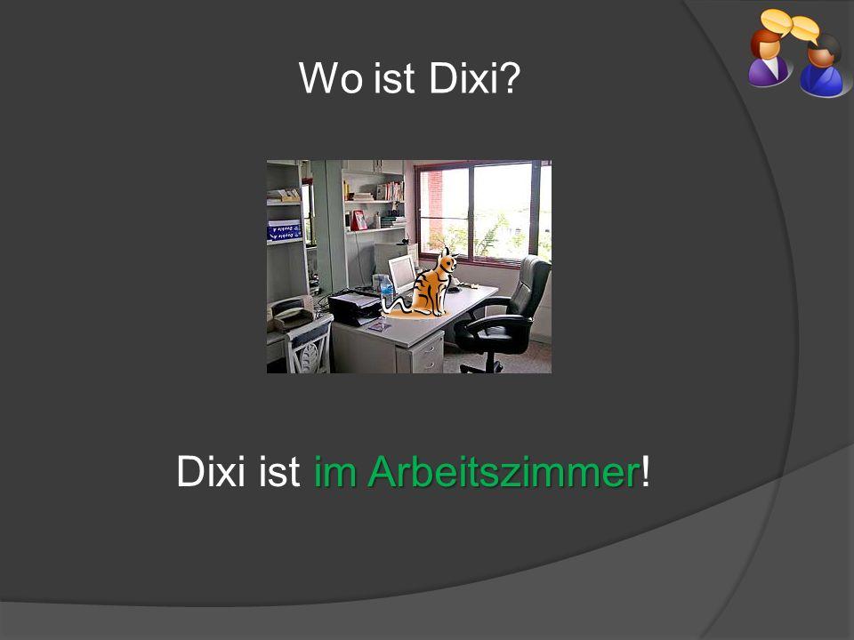 Wo ist Dixi? im Arbeitszimmer Dixi ist im Arbeitszimmer!