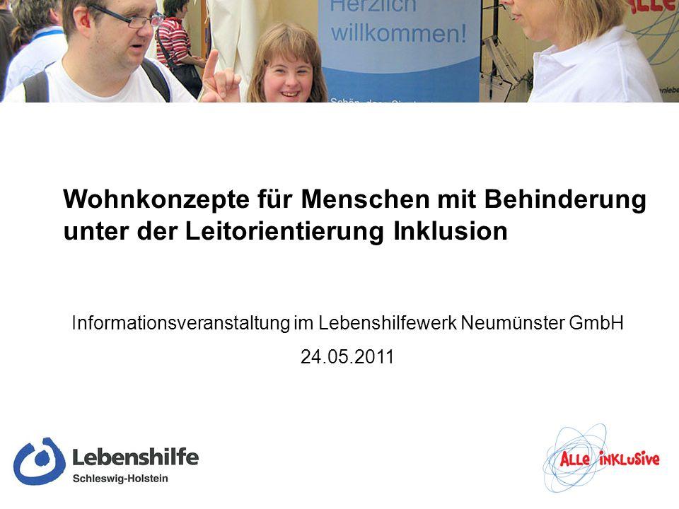 Wohnkonzepte für Menschen mit Behinderung unter der Leitorientierung Inklusion Informationsveranstaltung im Lebenshilfewerk Neumünster GmbH 24.05.2011
