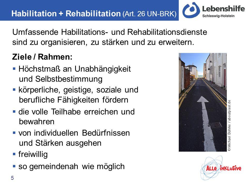 Habilitation + Rehabilitation (Art. 26 UN-BRK) 5 Umfassende Habilitations- und Rehabilitationsdienste sind zu organisieren, zu stärken und zu erweiter