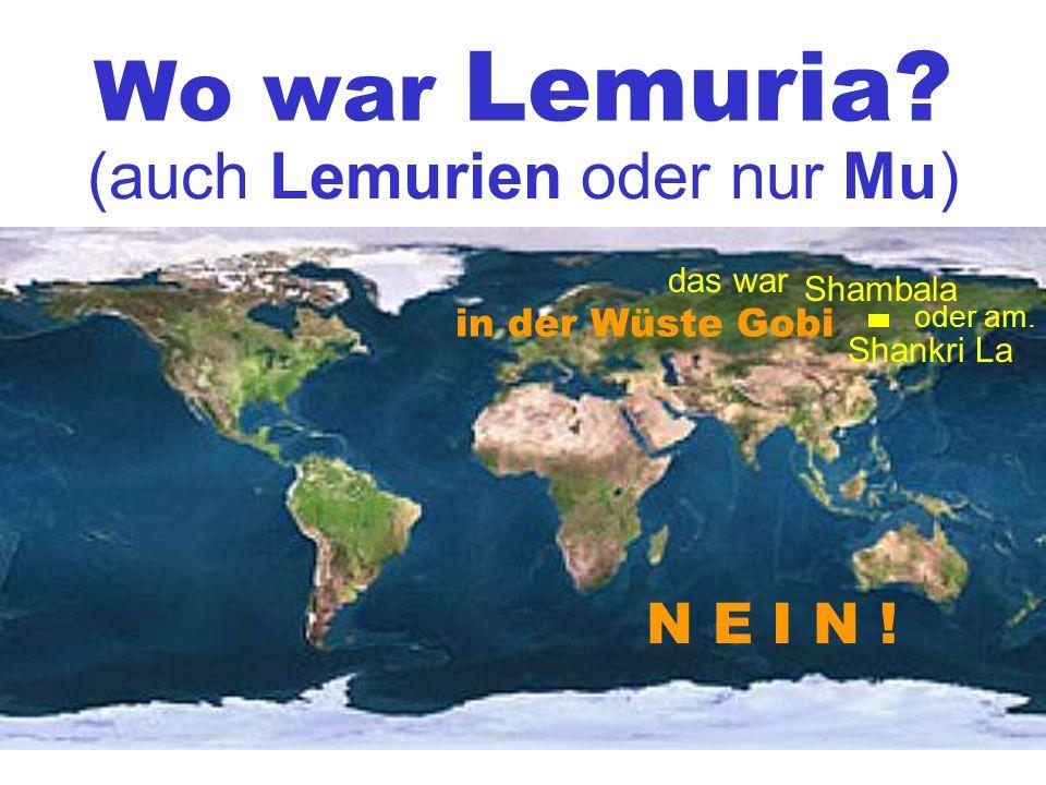 Wo war Lemuria. (auch Lemurien oder nur Mu) Shambala Shankri La in der Wüste Gobi N E I N .