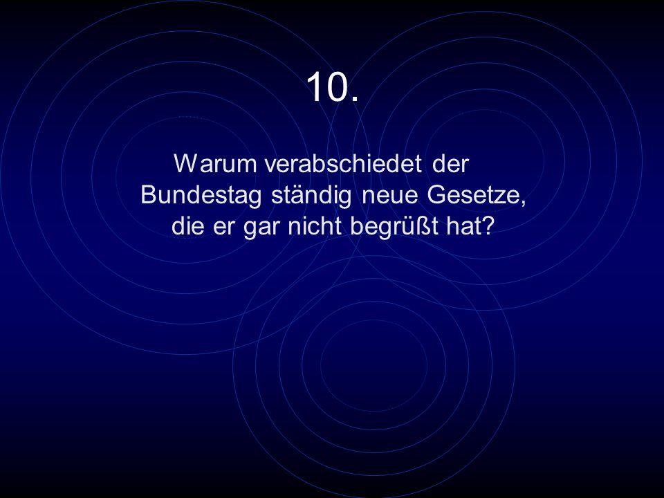 10. Warum verabschiedet der Bundestag ständig neue Gesetze, die er gar nicht begrüßt hat?
