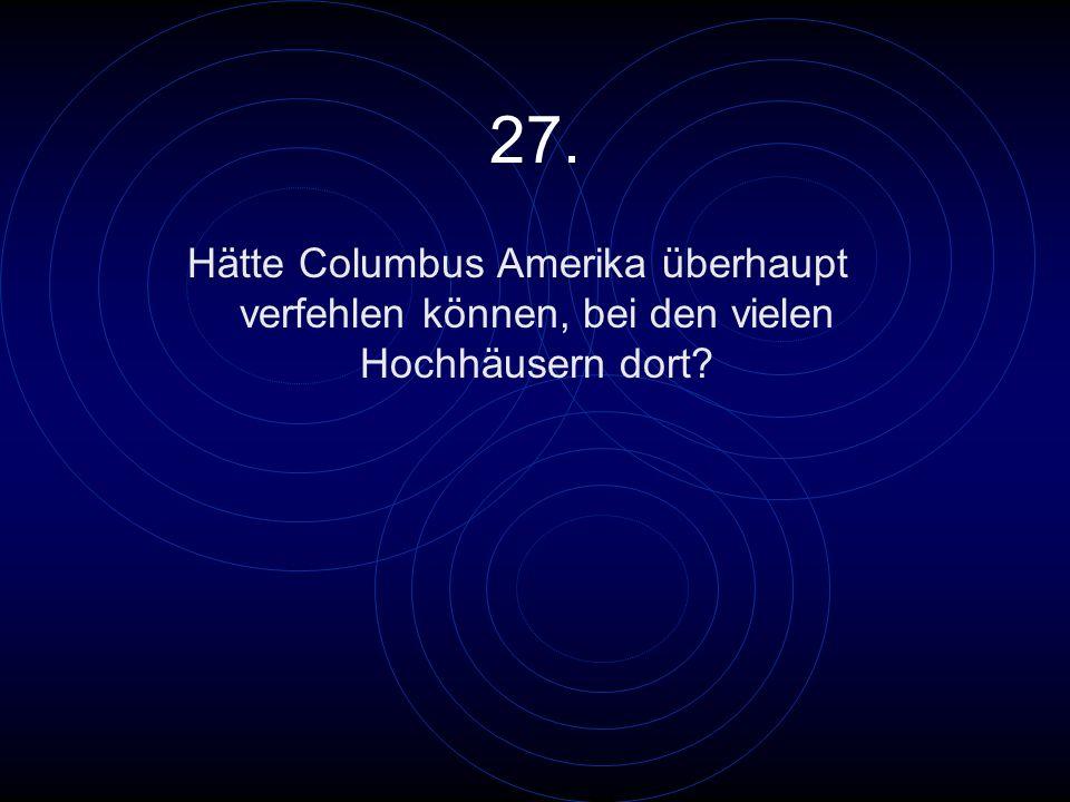 27. Hätte Columbus Amerika überhaupt verfehlen können, bei den vielen Hochhäusern dort?