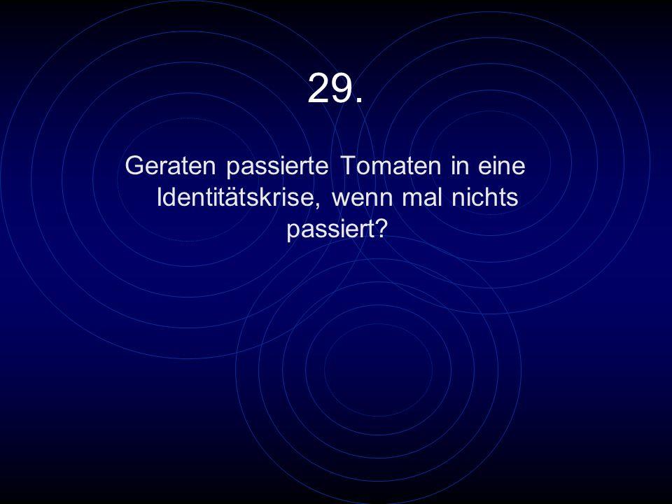 29. Geraten passierte Tomaten in eine Identitätskrise, wenn mal nichts passiert?