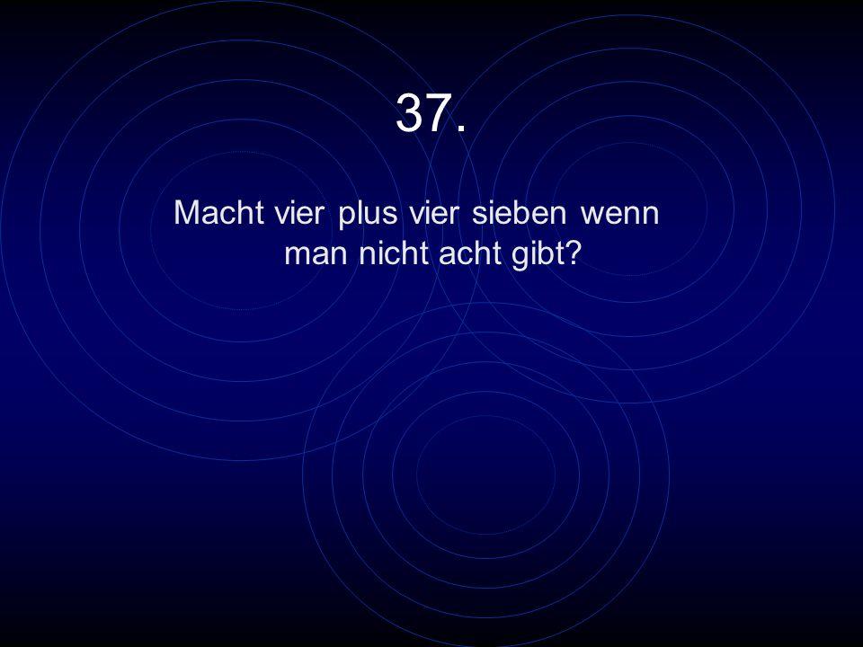 37. Macht vier plus vier sieben wenn man nicht acht gibt?