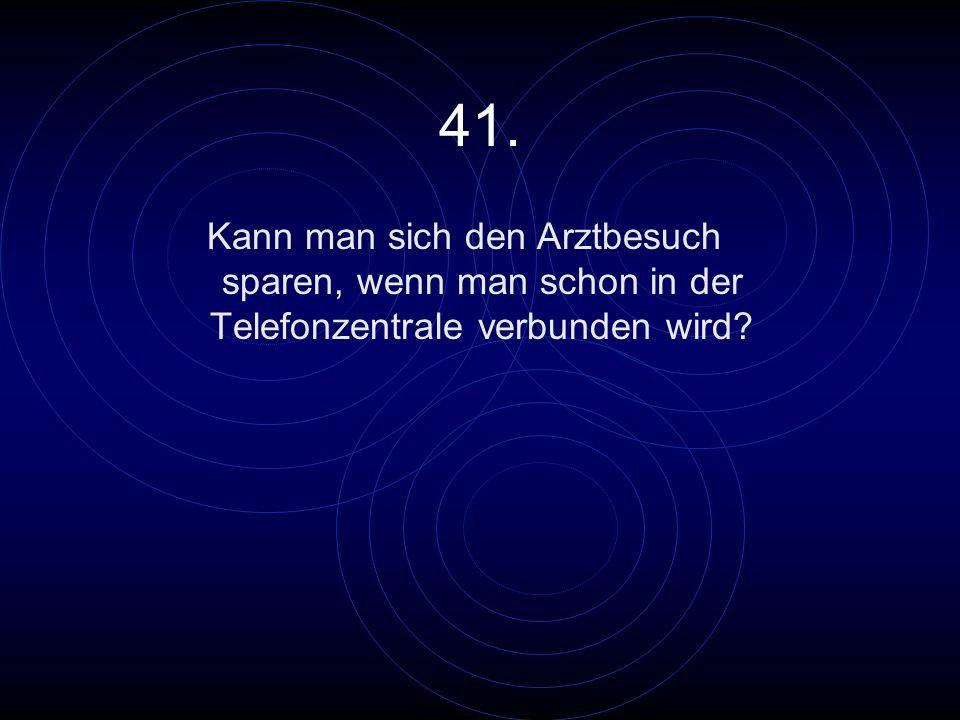 41. Kann man sich den Arztbesuch sparen, wenn man schon in der Telefonzentrale verbunden wird?