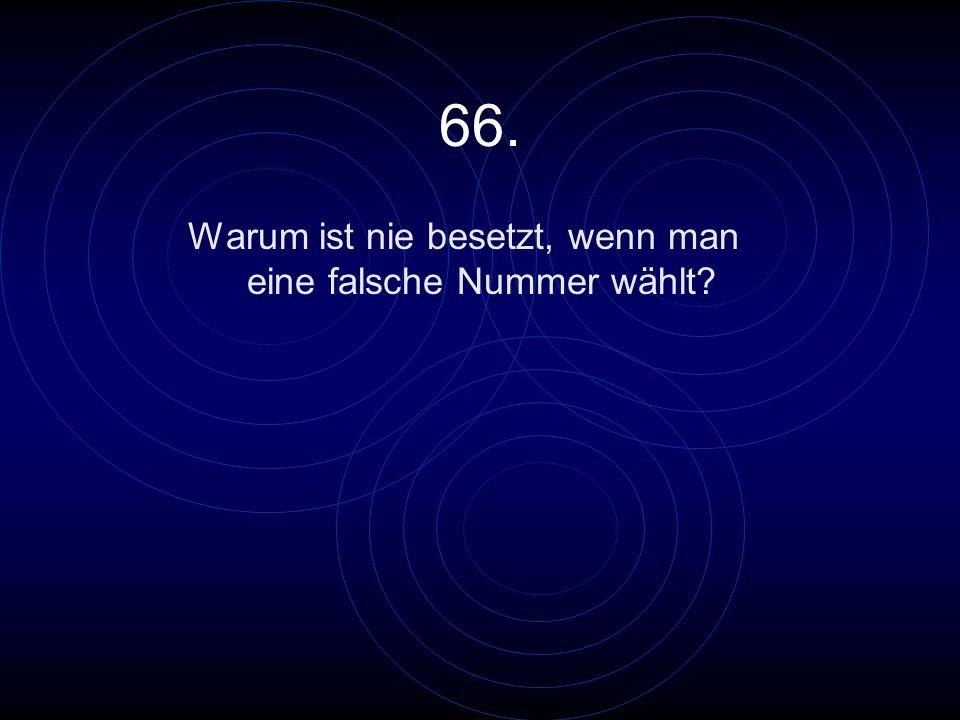 66. Warum ist nie besetzt, wenn man eine falsche Nummer wählt?