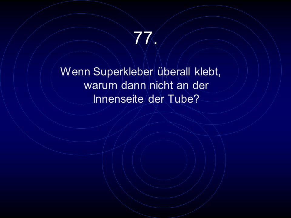 77. Wenn Superkleber überall klebt, warum dann nicht an der Innenseite der Tube?