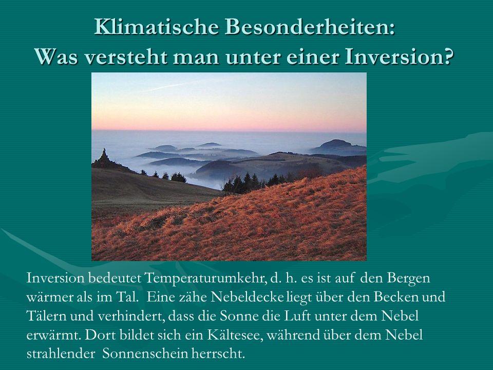 Klimatische Besonderheiten: Was versteht man unter einer Inversion? Inversion bedeutet Temperaturumkehr, d. h. es ist auf den Bergen wärmer als im Tal