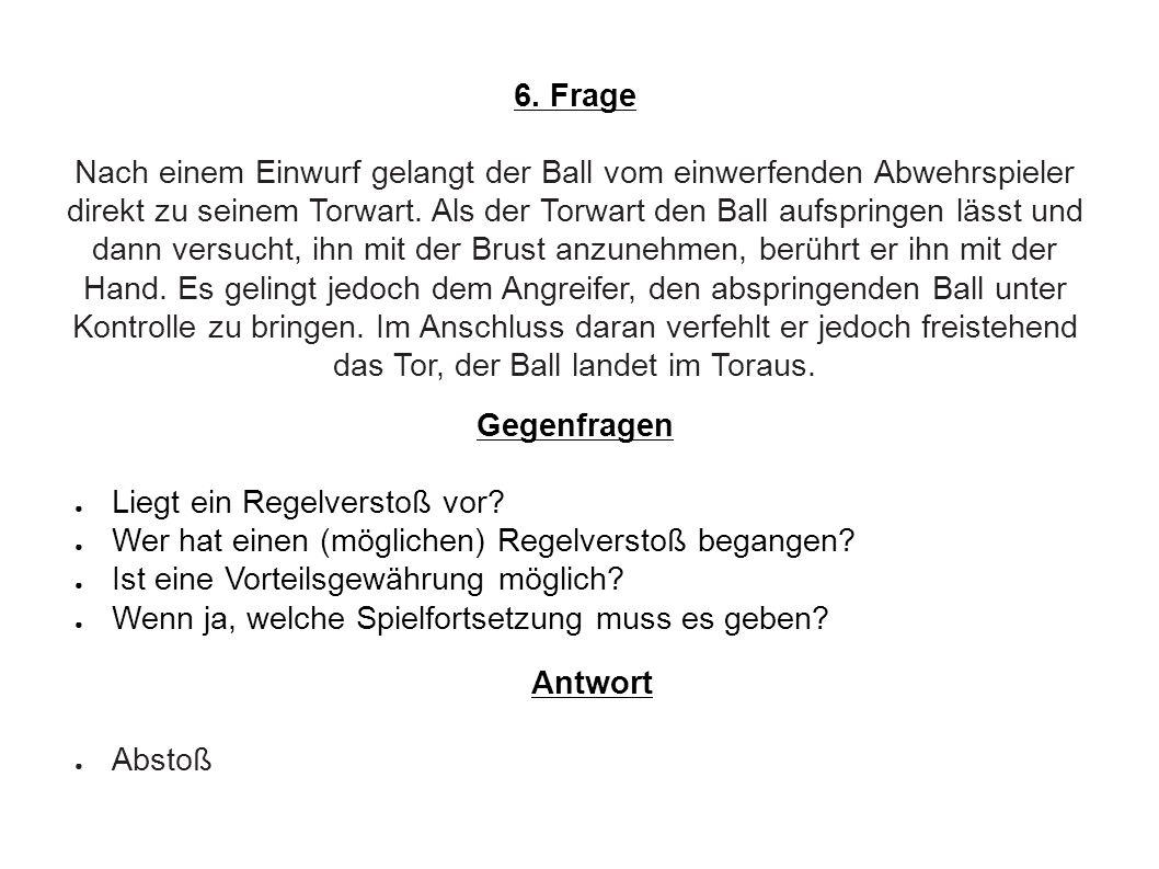 6. Frage Nach einem Einwurf gelangt der Ball vom einwerfenden Abwehrspieler direkt zu seinem Torwart. Als der Torwart den Ball aufspringen lässt und d