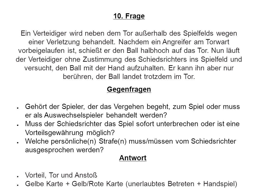 10. Frage Ein Verteidiger wird neben dem Tor außerhalb des Spielfelds wegen einer Verletzung behandelt. Nachdem ein Angreifer am Torwart vorbeigelaufe