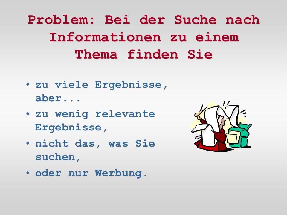 Problem: Bei der Suche nach Informationen zu einem Thema finden Sie zu viele Ergebnisse, aber...
