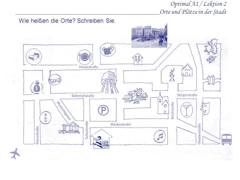 Optimal A1 / Lektion 2 ___________________________________________Orte und Plätze in der Stadt Wie heißen die Orte? Schreiben Sie.