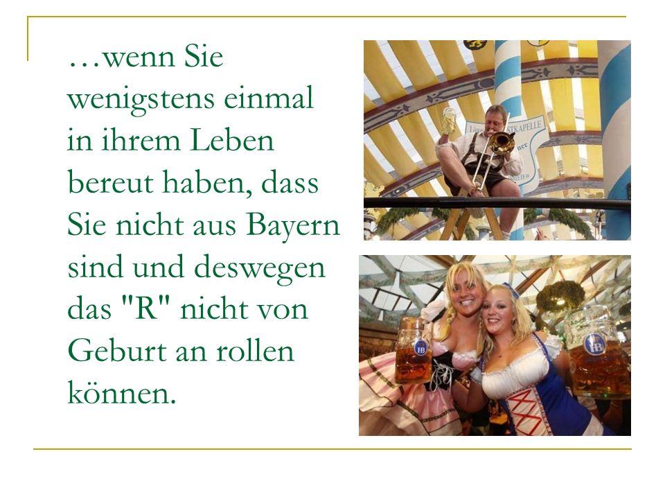 …wenn Sie wenigstens einmal in ihrem Leben bereut haben, dass Sie nicht aus Bayern sind und deswegen das R nicht von Geburt an rollen können.