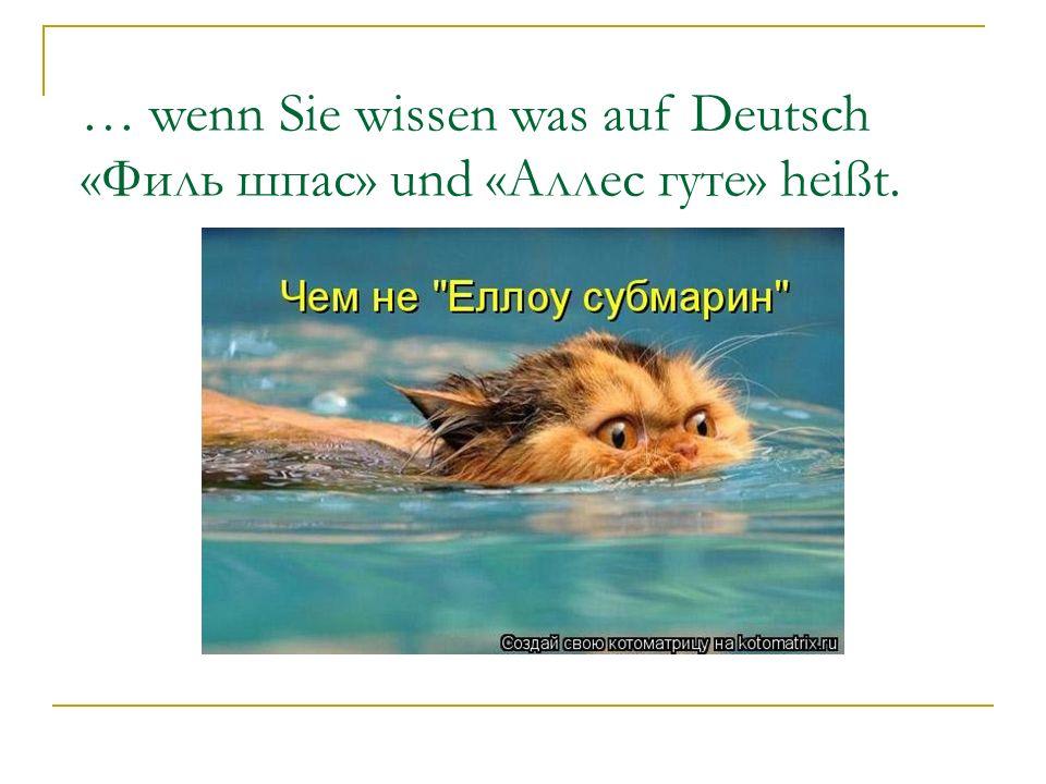 … wenn Sie wissen was auf Deutsch «Филь шпас» und «Аллес гуте» heißt.