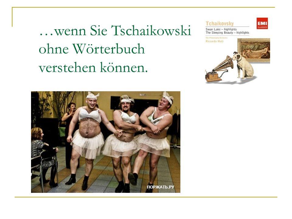 …wenn Sie Tschaikowski ohne Wörterbuch verstehen können.