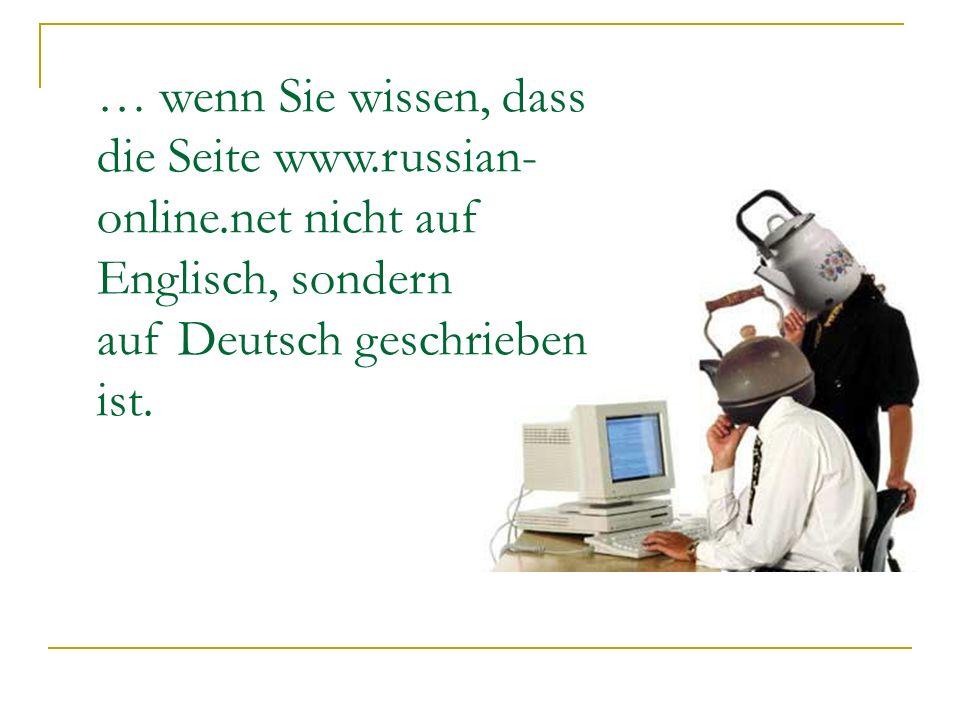 … wenn Sie wissen, dass die Seite www.russian- online.net nicht auf Englisch, sondern auf Deutsch geschrieben ist.