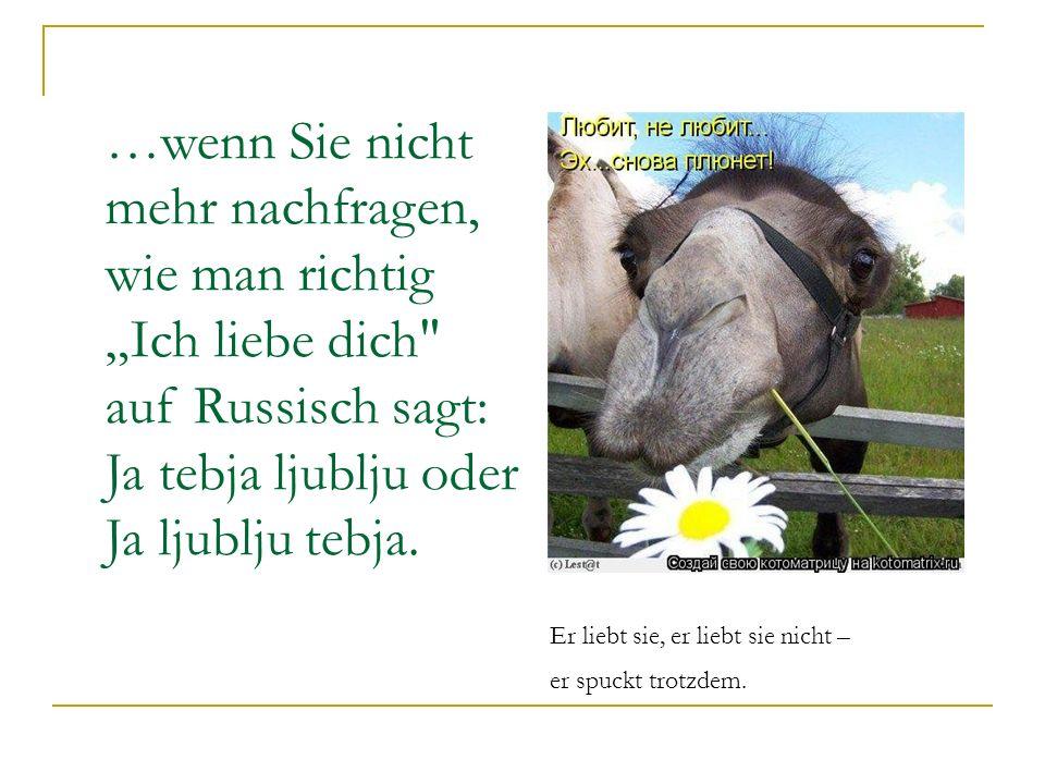 …wenn Sie nicht mehr nachfragen, wie man richtig Ich liebe dich auf Russisch sagt: Ja tebja ljublju oder Ja ljublju tebja.