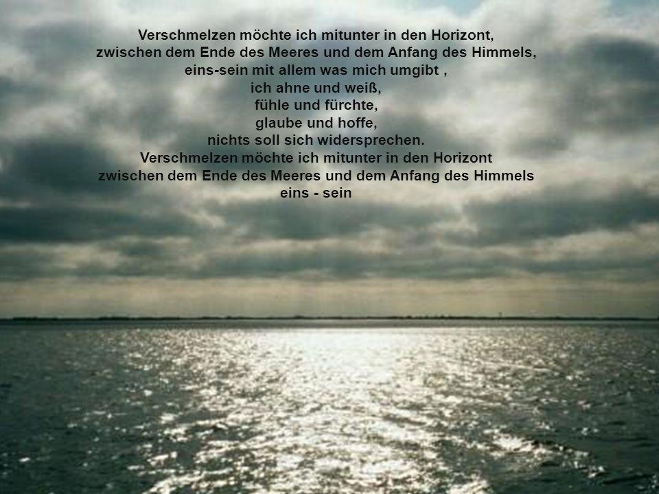 Verschmelzen möchte ich mitunter in den Horizont, zwischen dem Ende des Meeres und dem Anfang des Himmels, eins-sein mit allem was mich umgibt, ich ah
