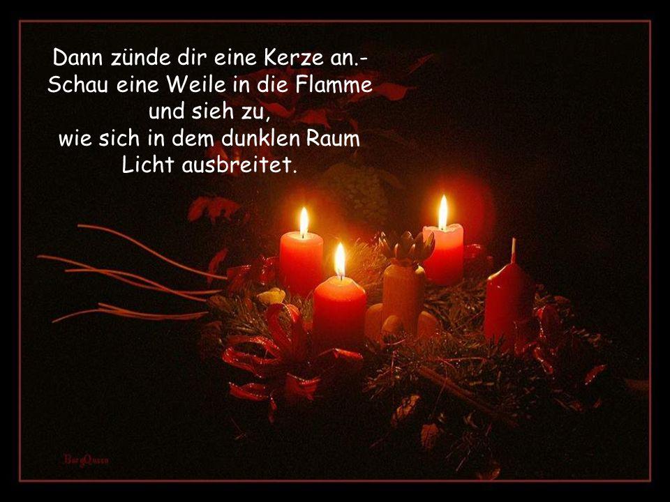 Dann zünde dir eine Kerze an.- Schau eine Weile in die Flamme und sieh zu, wie sich in dem dunklen Raum Licht ausbreitet.