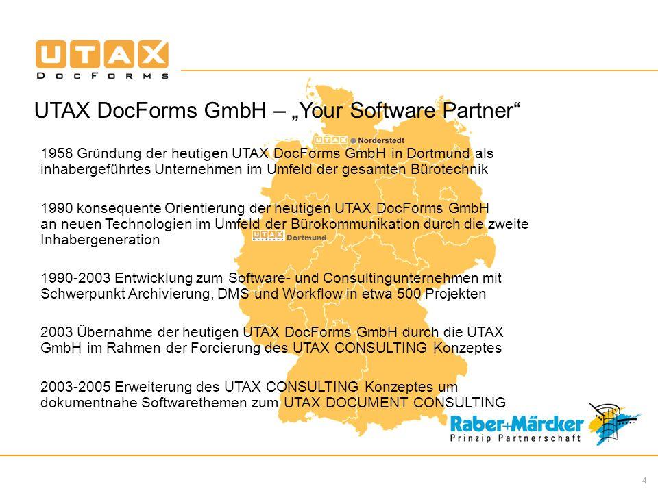 4 Dortmund UTAX DocForms GmbH – Your Software Partner 1958 Gründung der heutigen UTAX DocForms GmbH in Dortmund als inhabergeführtes Unternehmen im Umfeld der gesamten Bürotechnik 1990 konsequente Orientierung der heutigen UTAX DocForms GmbH an neuen Technologien im Umfeld der Bürokommunikation durch die zweite Inhabergeneration 1990-2003 Entwicklung zum Software- und Consultingunternehmen mit Schwerpunkt Archivierung, DMS und Workflow in etwa 500 Projekten 2003 Übernahme der heutigen UTAX DocForms GmbH durch die UTAX GmbH im Rahmen der Forcierung des UTAX CONSULTING Konzeptes 2003-2005 Erweiterung des UTAX CONSULTING Konzeptes um dokumentnahe Softwarethemen zum UTAX DOCUMENT CONSULTING