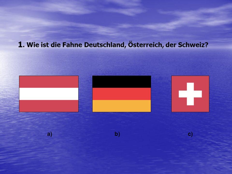1. Wie ist die Fahne Deutschland, Österreich, der Schweiz? a)b) c)