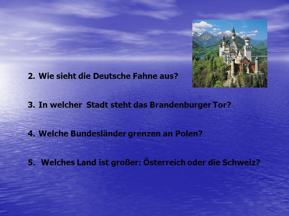 2.Wie sieht die Deutsche Fahne aus? 3.In welcher Stadt steht das Brandenburger Tor? 4.Welche Bundesländer grenzen an Polen? 5. Welches Land ist großer