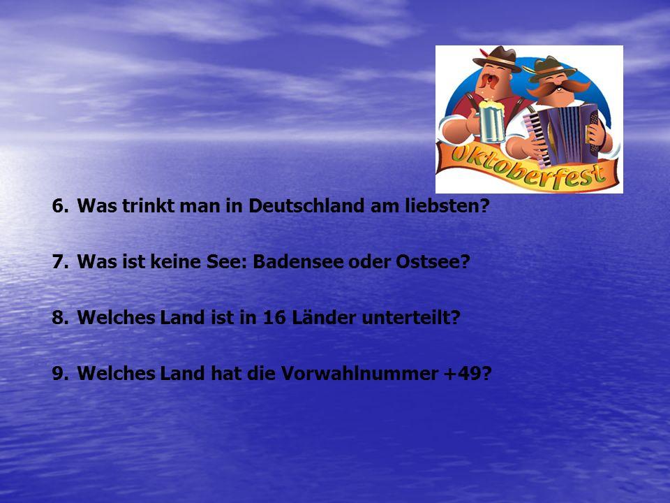 6.Was trinkt man in Deutschland am liebsten? 7.Was ist keine See: Badensee oder Ostsee? 8.Welches Land ist in 16 Länder unterteilt? 9.Welches Land hat