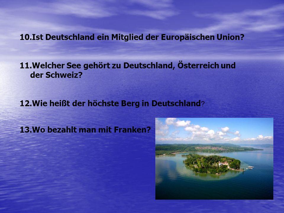10.Ist Deutschland ein Mitglied der Europäischen Union? 11.Welcher See gehört zu Deutschland, Österreich und der Schweiz? 12.Wie heißt der höchste Ber