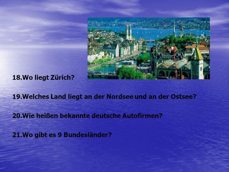 18.Wo liegt Zürich? 19.Welches Land liegt an der Nordsee und an der Ostsee? 20.Wie heißen bekannte deutsche Autofirmen? 21.Wo gibt es 9 Bundesländer?