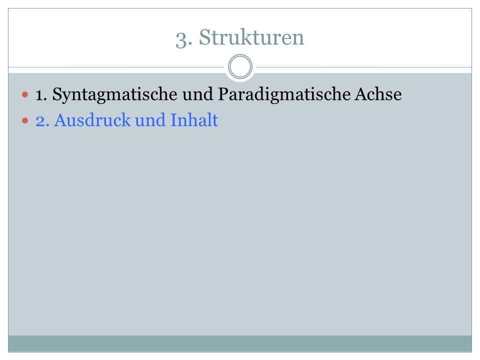 3. Strukturen 1. Syntagmatische und Paradigmatische Achse 2. Ausdruck und Inhalt