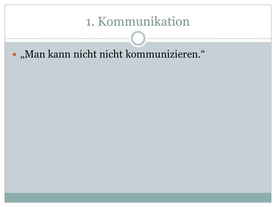 1. Kommunikation Man kann nicht nicht kommunizieren. – Alle Dinge der Welt haben Sinn für uns