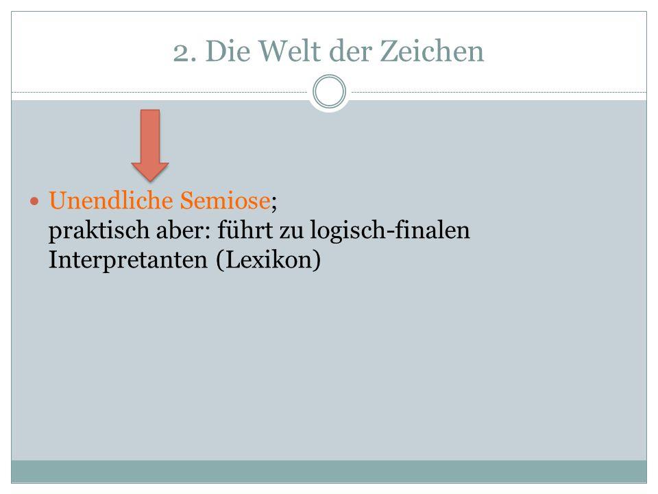 2. Die Welt der Zeichen Unendliche Semiose; praktisch aber: führt zu logisch-finalen Interpretanten (Lexikon)