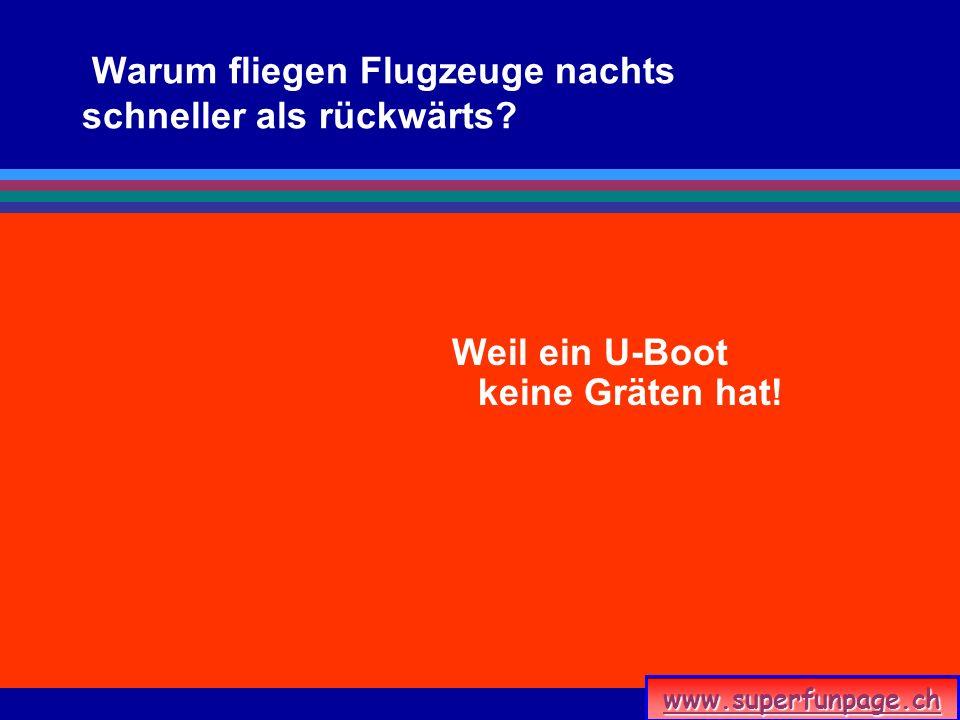 www.superfunpage.ch Warum fliegen Flugzeuge nachts schneller als rückwärts? Weil ein U-Boot keine Gräten hat!