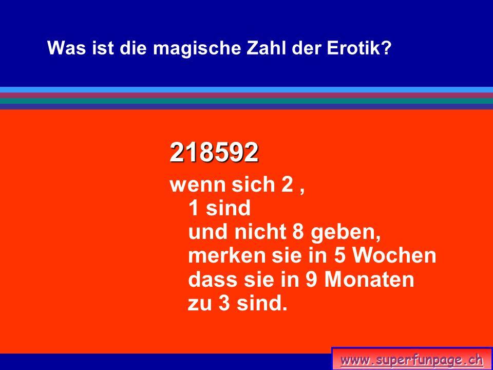 www.superfunpage.ch Was ist die magische Zahl der Erotik? 218592 wenn sich 2, 1 sind und nicht 8 geben, merken sie in 5 Wochen dass sie in 9 Monaten z