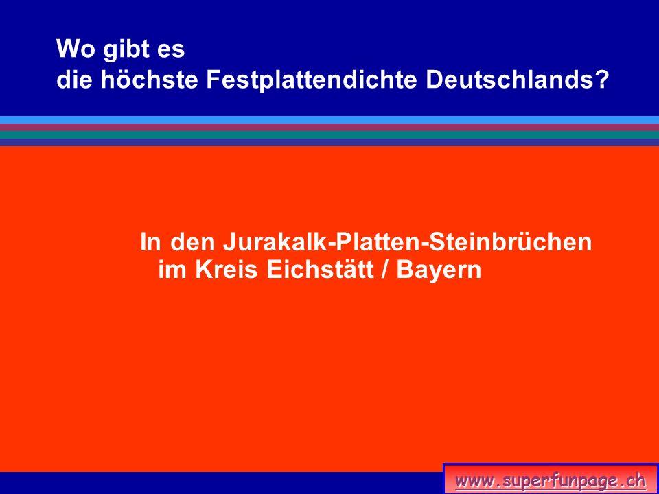www.superfunpage.ch Wo gibt es die höchste Festplattendichte Deutschlands? In den Jurakalk-Platten-Steinbrüchen im Kreis Eichstätt / Bayern