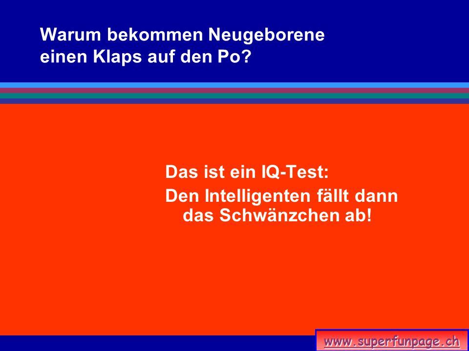 www.superfunpage.ch Warum bekommen Neugeborene einen Klaps auf den Po? Das ist ein IQ-Test: Den Intelligenten fällt dann das Schwänzchen ab!