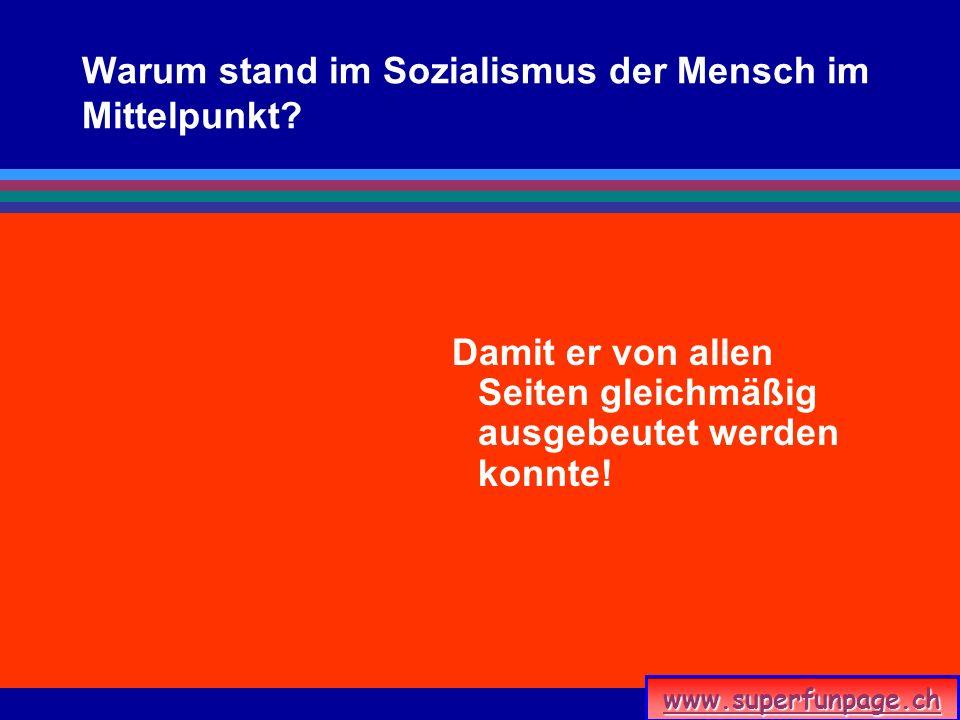 www.superfunpage.ch Warum stand im Sozialismus der Mensch im Mittelpunkt? Damit er von allen Seiten gleichmäßig ausgebeutet werden konnte!