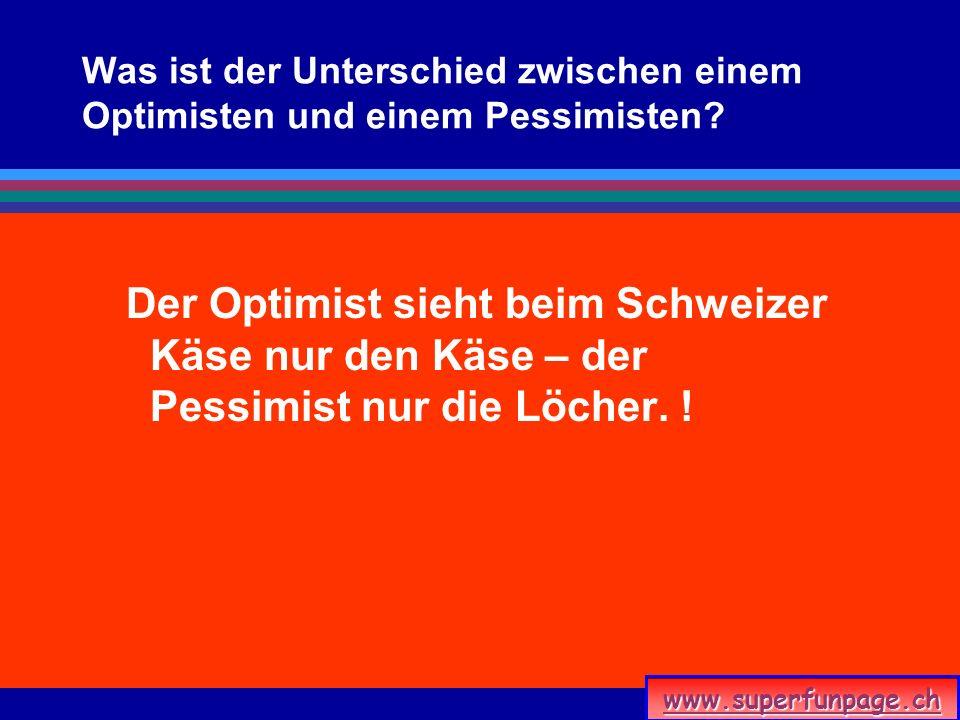 www.superfunpage.ch Was ist der Unterschied zwischen einem Optimisten und einem Pessimisten? Der Optimist sieht beim Schweizer Käse nur den Käse – der