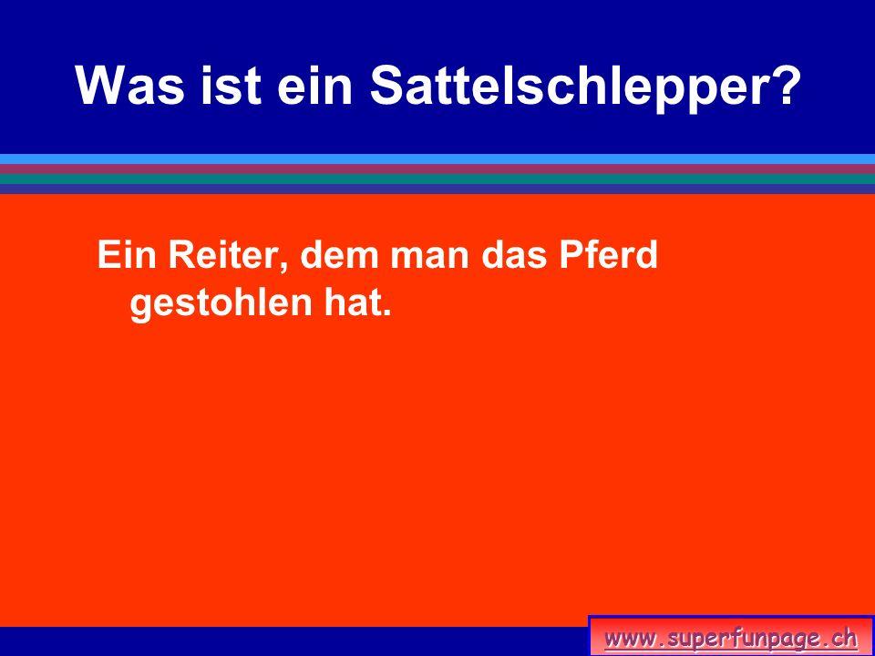 www.superfunpage.ch Was ist ein Sattelschlepper? Ein Reiter, dem man das Pferd gestohlen hat.