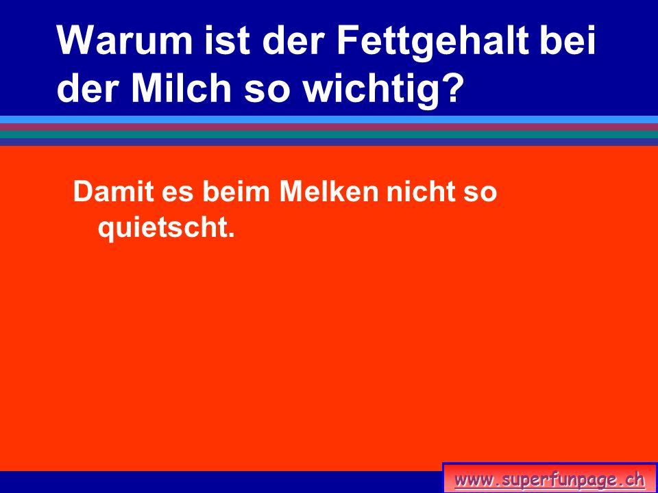 www.superfunpage.ch Warum ist der Fettgehalt bei der Milch so wichtig? Damit es beim Melken nicht so quietscht.