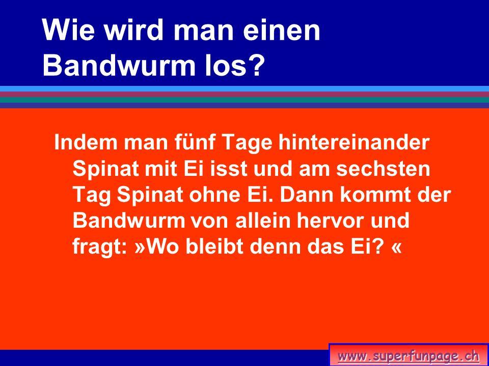 www.superfunpage.ch Wie wird man einen Bandwurm los? Indem man fünf Tage hintereinander Spinat mit Ei isst und am sechsten Tag Spinat ohne Ei. Dann ko