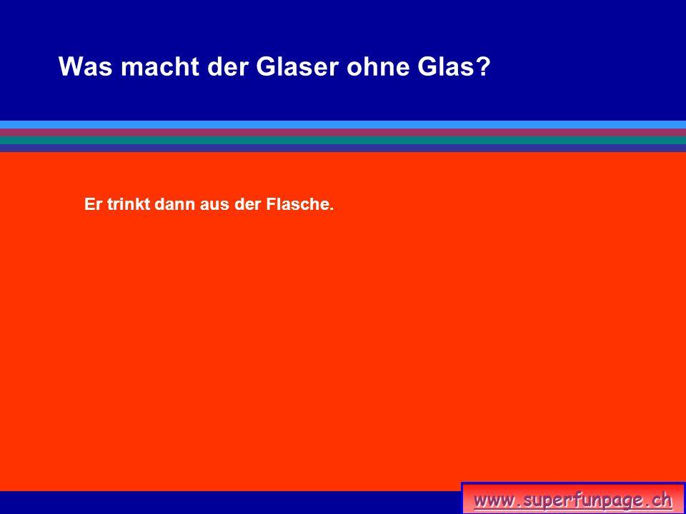 www.superfunpage.ch Was macht der Glaser ohne Glas? Er trinkt dann aus der Flasche.