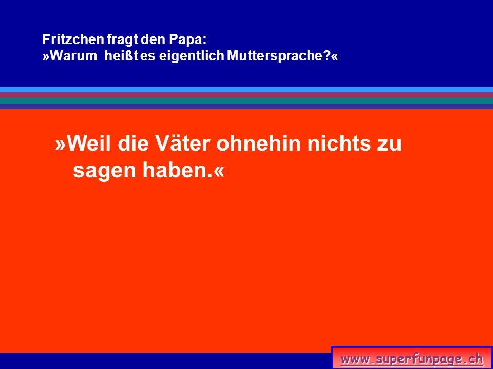 www.superfunpage.ch Fritzchen fragt den Papa: »Warum heißt es eigentlich Muttersprache?« »Weil die Väter ohnehin nichts zu sagen haben.«