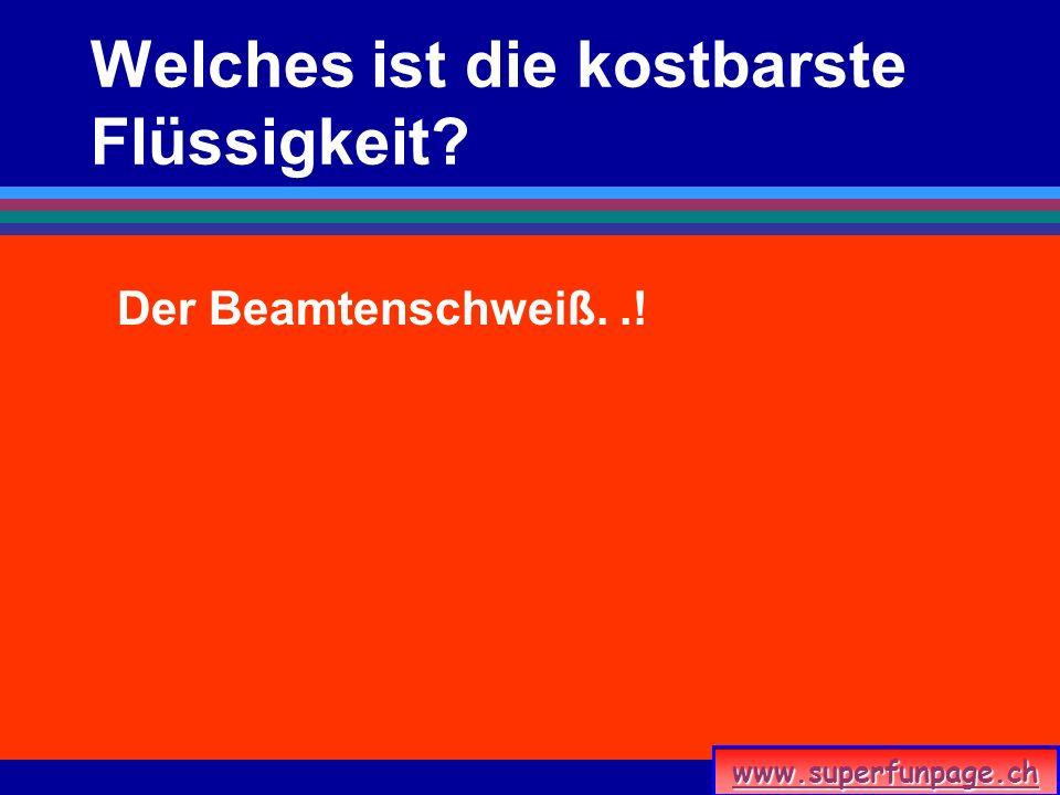 www.superfunpage.ch Welches ist die kostbarste Flüssigkeit? Der Beamtenschweiß..!
