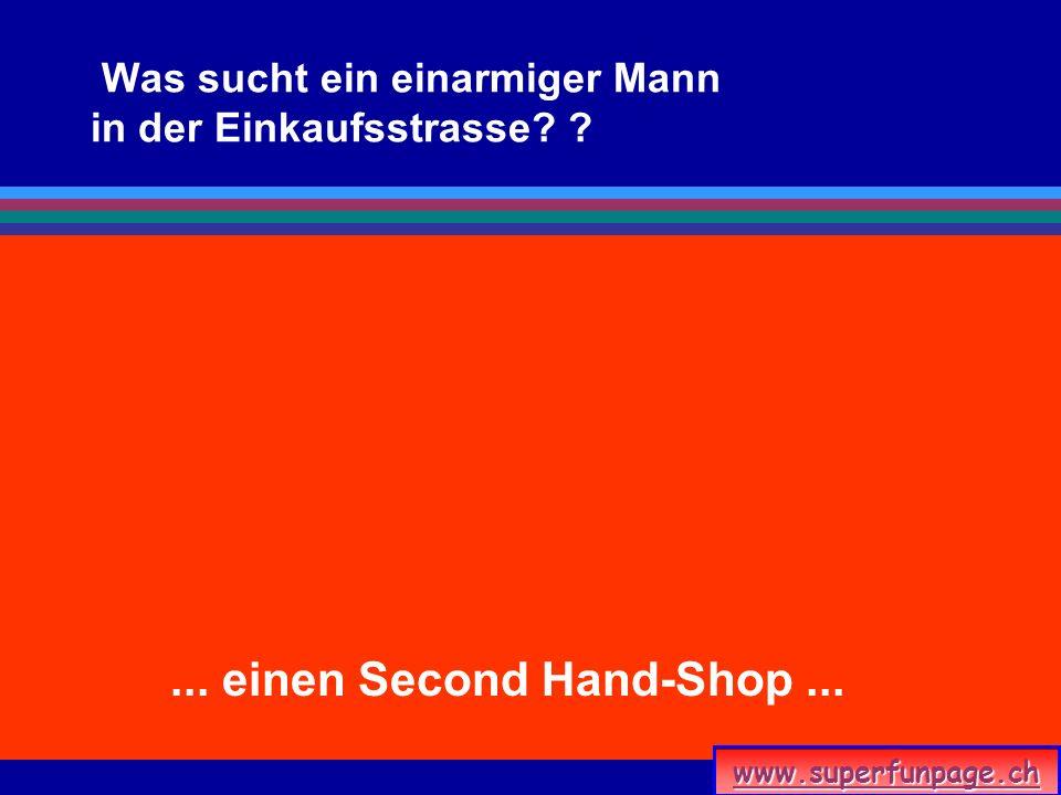 www.superfunpage.ch Was sucht ein einarmiger Mann in der Einkaufsstrasse? ?... einen Second Hand-Shop...