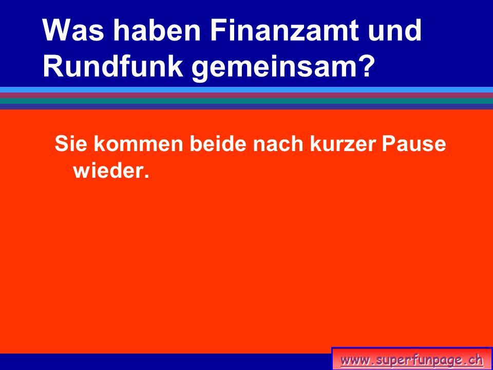 www.superfunpage.ch Was haben Finanzamt und Rundfunk gemeinsam? Sie kommen beide nach kurzer Pause wieder.