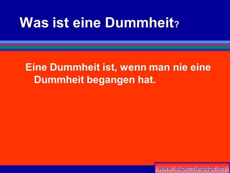 www.superfunpage.ch Was ist eine Dummheit ? Eine Dummheit ist, wenn man nie eine Dummheit begangen hat.