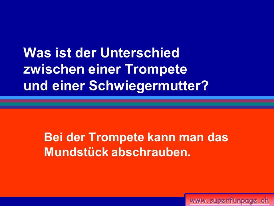 Was ist der Unterschied zwischen einer Trompete und einer Schwiegermutter? Bei der Trompete kann man das Mundstück abschrauben. www.superfunpage.ch