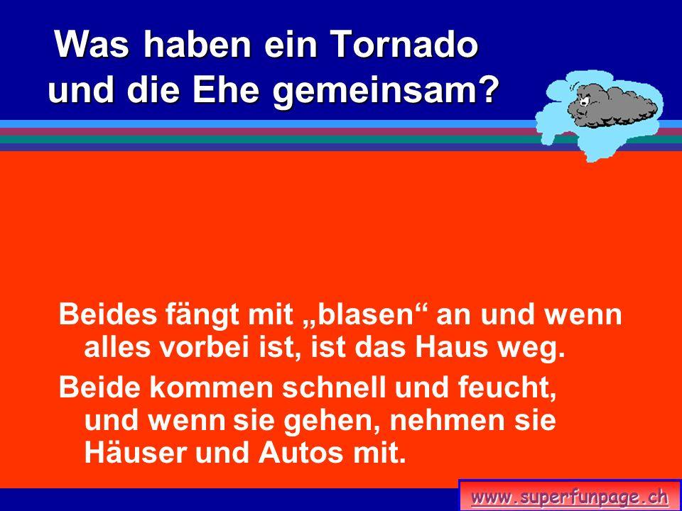 www.superfunpage.ch Was haben ein Tornado und die Ehe gemeinsam? Beides fängt mit blasen an und wenn alles vorbei ist, ist das Haus weg. Beide kommen